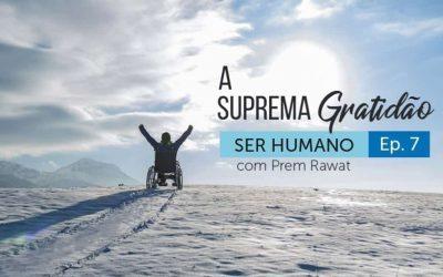 Ser Humano – Episódio 7 – A Suprema Gratidão